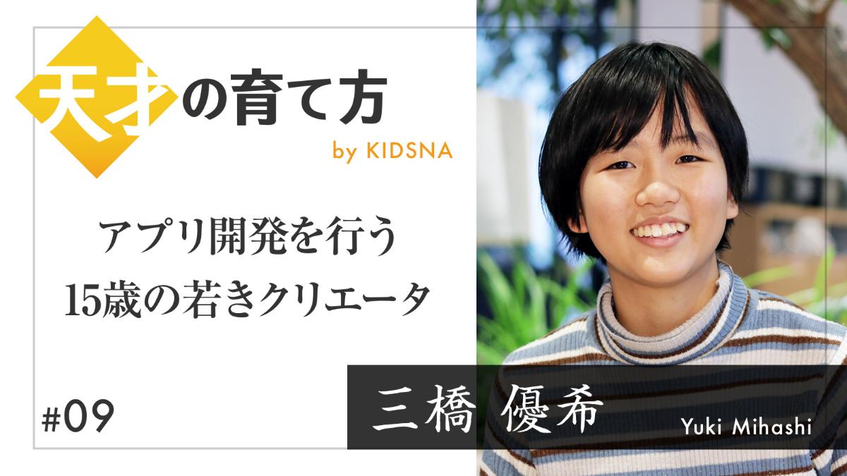 【天才の育て方】三橋優希 ~アプリ開発を行う15歳の若きクリエータ 子育て情報メディア「KIDSNA(キズナ)」