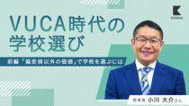 【小川大介】VUCA時代の学校選び「偏差値以外の価値」とは?