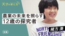 【天才の育て方】緒方湊~「好き」と「責任」に向き合い野菜を普及する中学生