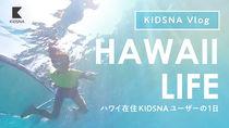 【KIDSNA Vlog】ハワイ在住ユーザーから届いた、子どもと過ごす日常