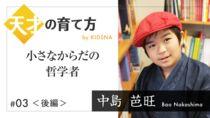 [後編]天才の育て方 #03 中島芭旺  〜10歳で自身の本を出版した小さなからだの哲学者〜【連載】
