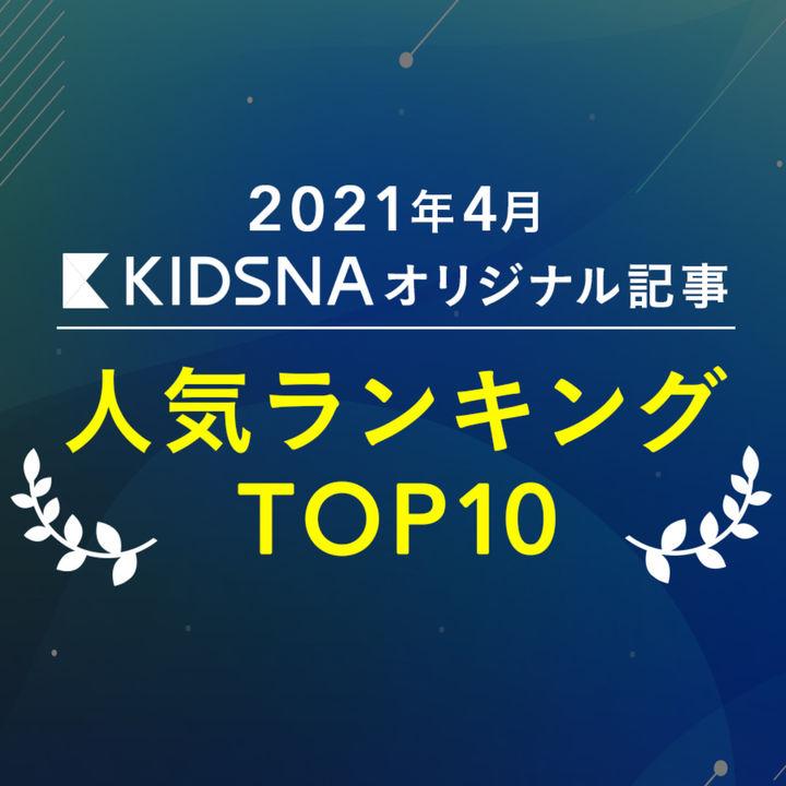 【4月月間ランキングTOP10】KIDSNAで最も読まれた記事
