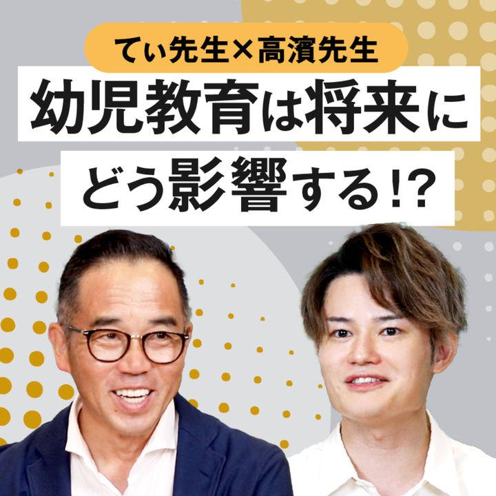 教えて、てぃ先生×高濱先生!幼児教育は将来にどう影響する!?